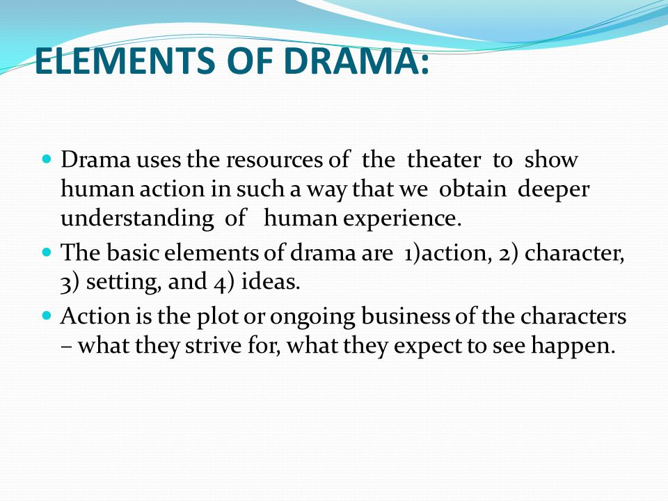 ELEMENTS OF DRAMA: Drama uses the resources of the theater to show human action in such a way that we obtain deeper understanding of human experience.