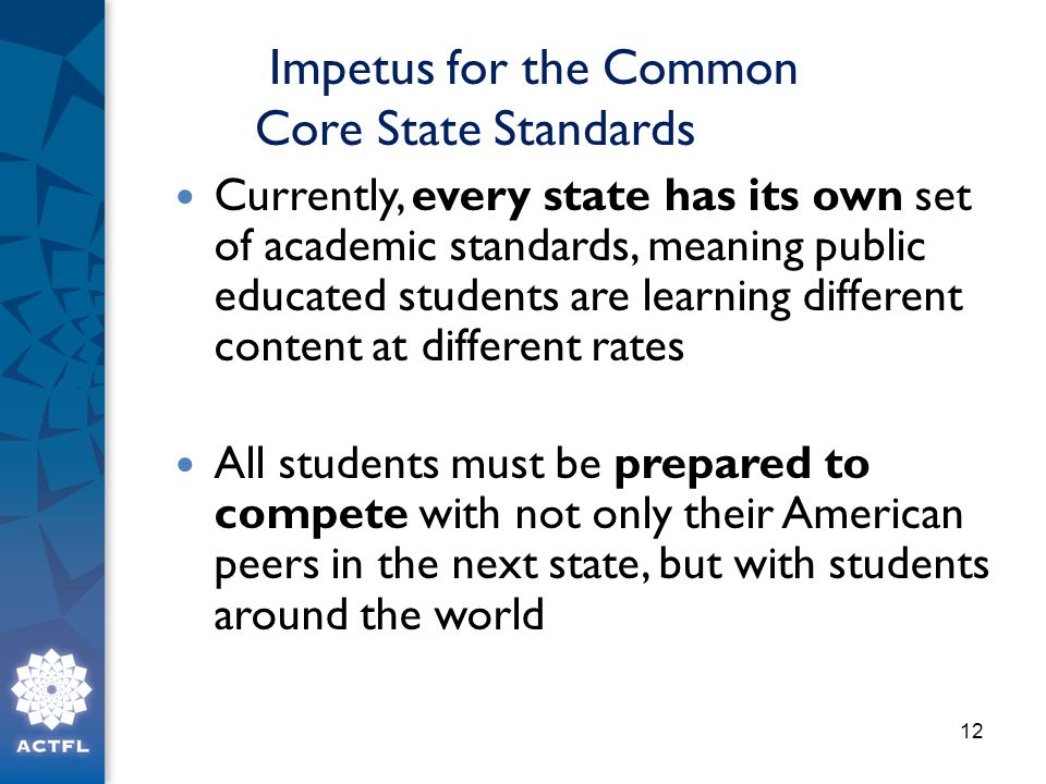 Impetus for the Common Core State Standards Currently, every state has its own set of academic standards, meaning public educated students are learning different content at different rates All students must be prepared to compete with not only their American peers in the next state, but with students around the world 12