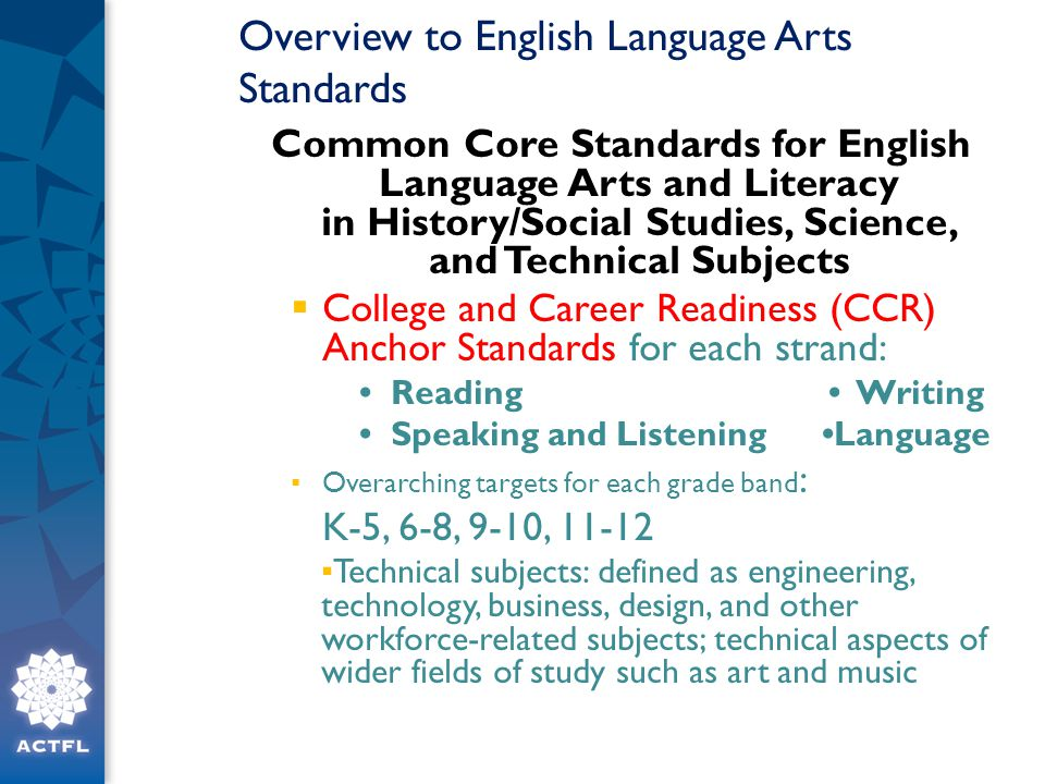Overview to English Language Arts Standards Common Core Standards for English Language Arts and Literacy in History/Social Studies, Science, and Technical Subjects  College and Career Readiness (CCR) Anchor Standards for each strand: Reading Writing Speaking and Listening Language ▪ Overarching targets for each grade band : K-5, 6-8, 9-10, 11-12 ▪ Technical subjects: defined as engineering, technology, business, design, and other workforce-related subjects; technical aspects of wider fields of study such as art and music