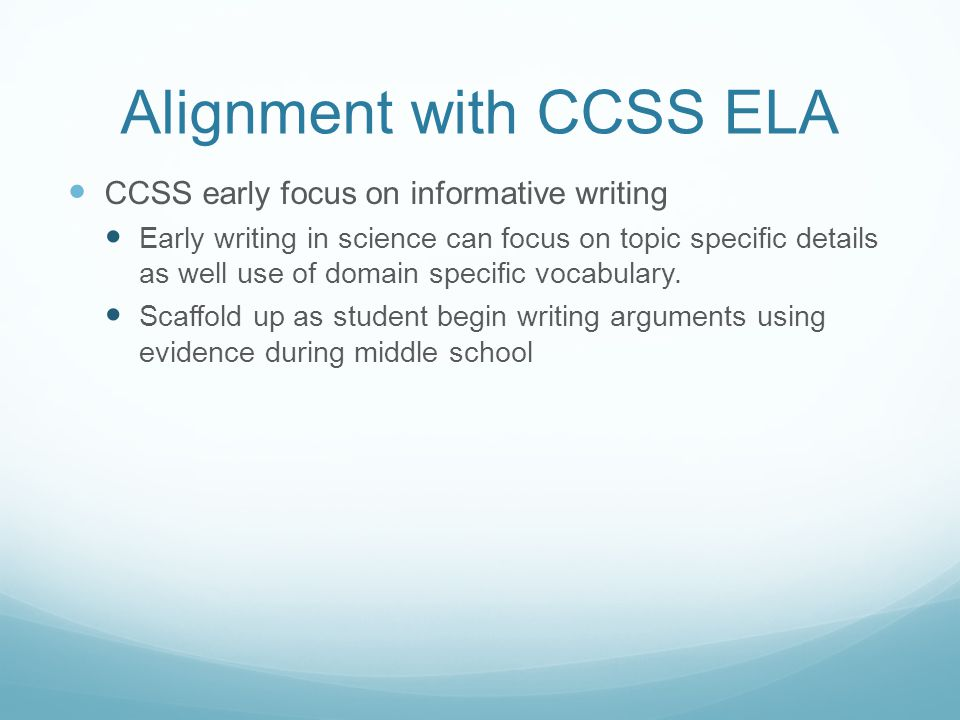 Alignment with CCSS ELA CCSS early focus on informative writing Early writing in science can focus on topic specific details as well use of domain specific vocabulary.