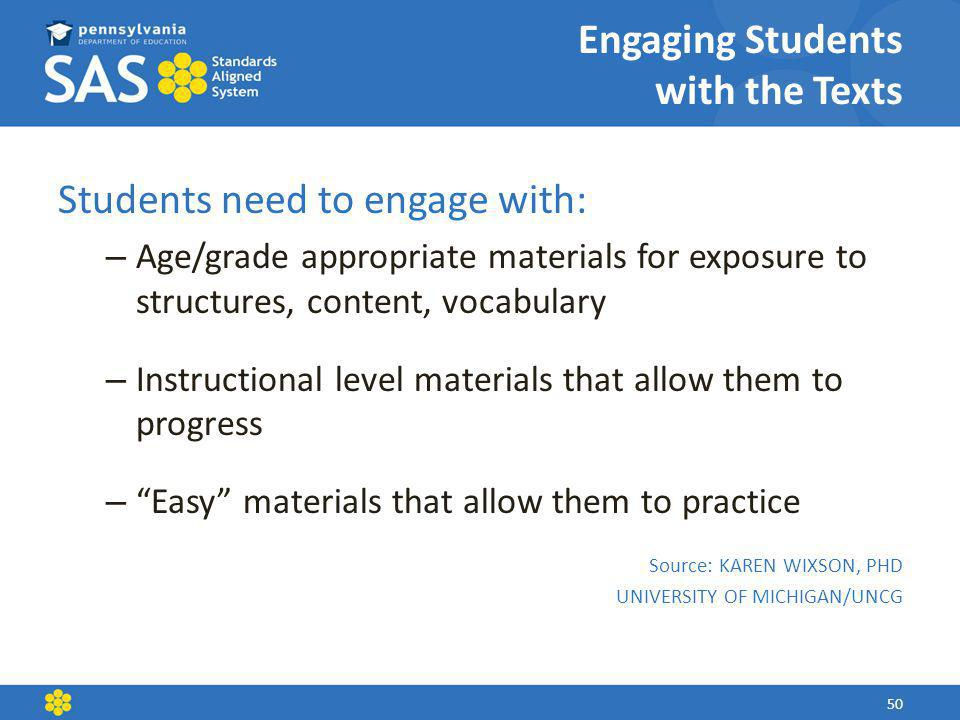 Engaging Students with the Texts Students need to engage with: – Age/grade appropriate materials for exposure to structures, content, vocabulary – Instructional level materials that allow them to progress – Easy materials that allow them to practice Source: KAREN WIXSON, PHD UNIVERSITY OF MICHIGAN/UNCG 50