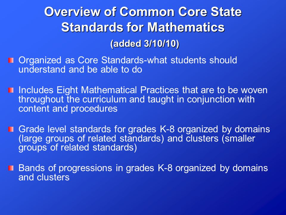 Overview of Common Core State Standards for Mathematics (added 3/10/10) Organized as Core Standards-what students should understand and be able to do Includes Eight Mathematical Practices that are to be woven throughout the curriculum and taught in conjunction with content and procedures Grade level standards for grades K-8 organized by domains (large groups of related standards) and clusters (smaller groups of related standards) Bands of progressions in grades K-8 organized by domains and clusters