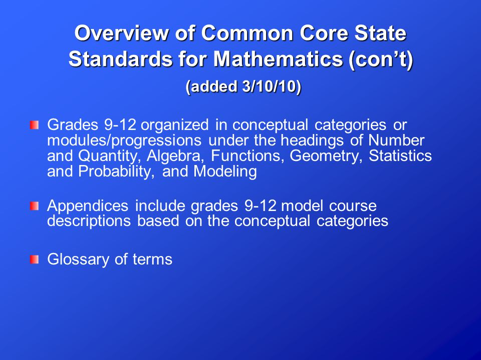 Overview of Common Core State Standards for Mathematics (con't) (added 3/10/10) Grades 9-12 organized in conceptual categories or modules/progressions under the headings of Number and Quantity, Algebra, Functions, Geometry, Statistics and Probability, and Modeling Appendices include grades 9-12 model course descriptions based on the conceptual categories Glossary of terms