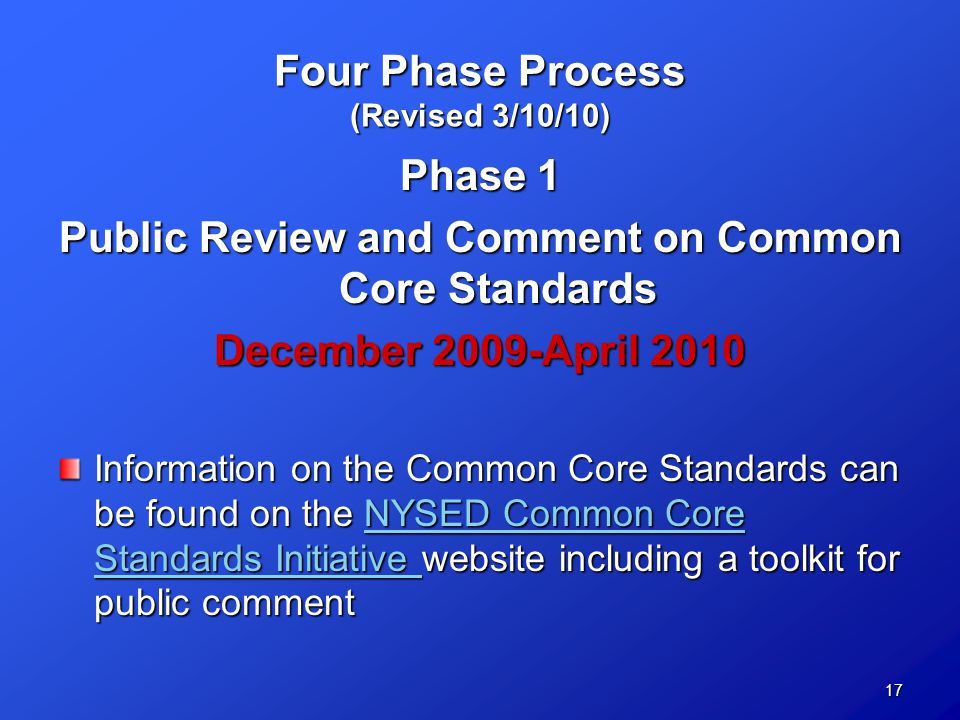 17 Four Phase Process (Revised 3/10/10) Phase 1 Public Review and Comment on Common Core Standards December 2009-April 2010 Information on the Common Core Standards can be found on the NYSED Common Core Standards Initiative website including a toolkit for public comment NYSED Common Core Standards Initiative NYSED Common Core Standards Initiative