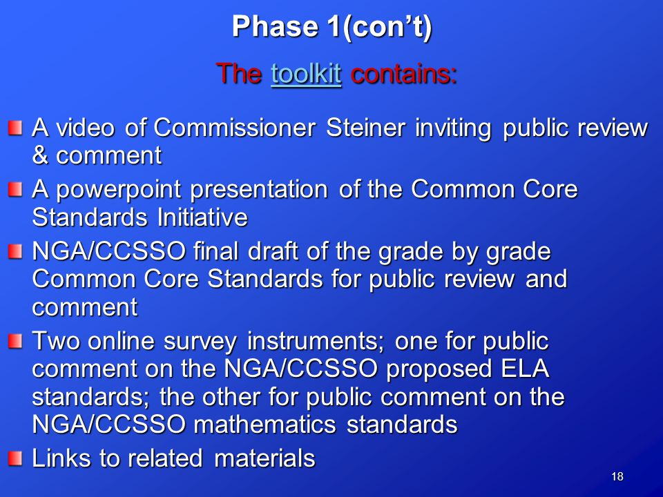 18 Phase 1(con't) The toolkit contains: toolkit A video of Commissioner Steiner inviting public review & comment A powerpoint presentation of the Common Core Standards Initiative NGA/CCSSO final draft of the grade by grade Common Core Standards for public review and comment Two online survey instruments; one for public comment on the NGA/CCSSO proposed ELA standards; the other for public comment on the NGA/CCSSO mathematics standards Links to related materials