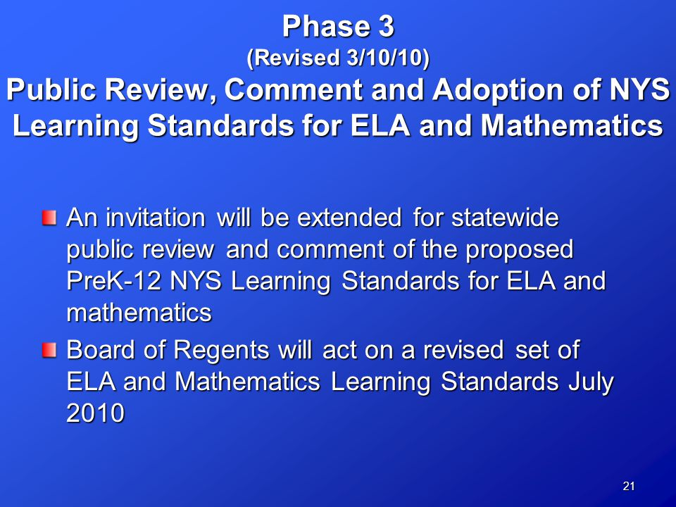 21 Phase 3 (Revised 3/10/10) Public Review, Comment and Adoption of NYS Learning Standards for ELA and Mathematics An invitation will be extended for statewide public review and comment of the proposed PreK-12 NYS Learning Standards for ELA and mathematics Board of Regents will act on a revised set of ELA and Mathematics Learning Standards July 2010