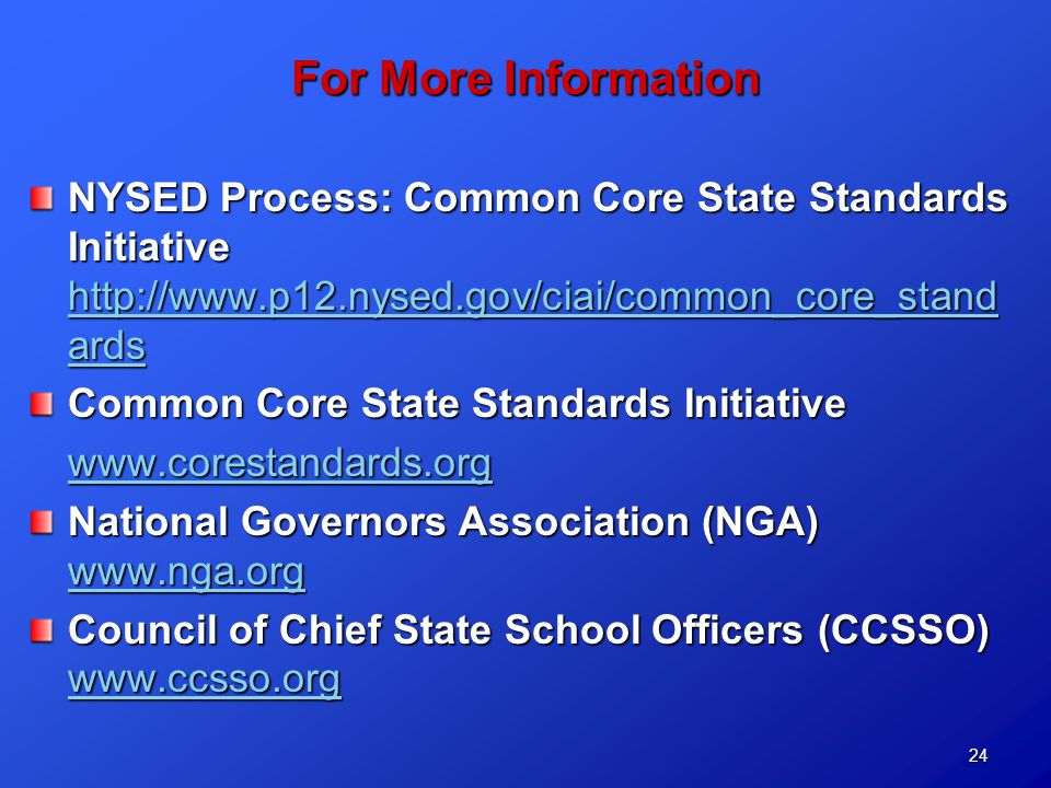 24 For More Information NYSED Process: Common Core State Standards Initiative http://www.p12.nysed.gov/ciai/common_core_stand ards http://www.p12.nysed.gov/ciai/common_core_stand ards http://www.p12.nysed.gov/ciai/common_core_stand ards Common Core State Standards Initiative www.corestandards.org National Governors Association (NGA) www.nga.org www.nga.org Council of Chief State School Officers (CCSSO) www.ccsso.org www.ccsso.org