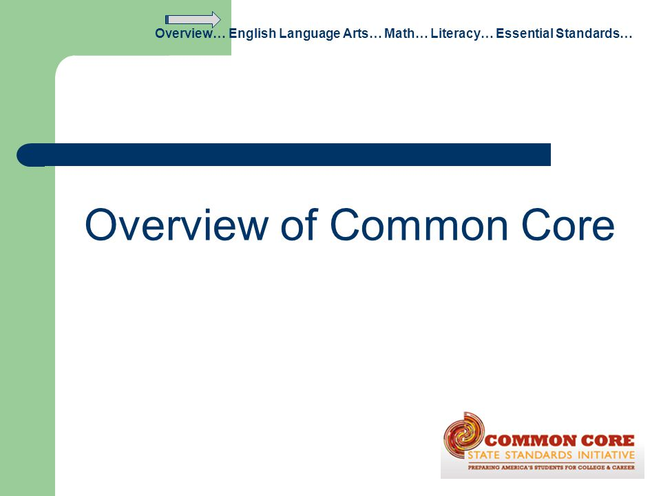 Overview of Common Core Overview… English Language Arts… Math… Literacy… Essential Standards…