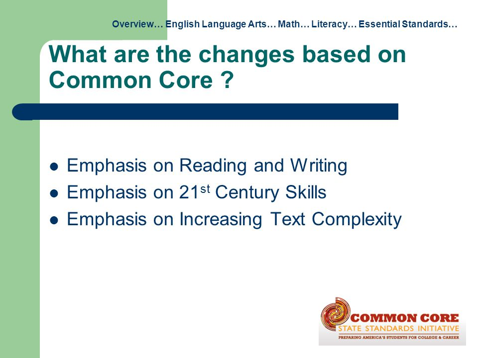 What are the changes based on Common Core ? Emphasis on Reading and Writing Emphasis on 21 st Century Skills Emphasis on Increasing Text Complexity Ov