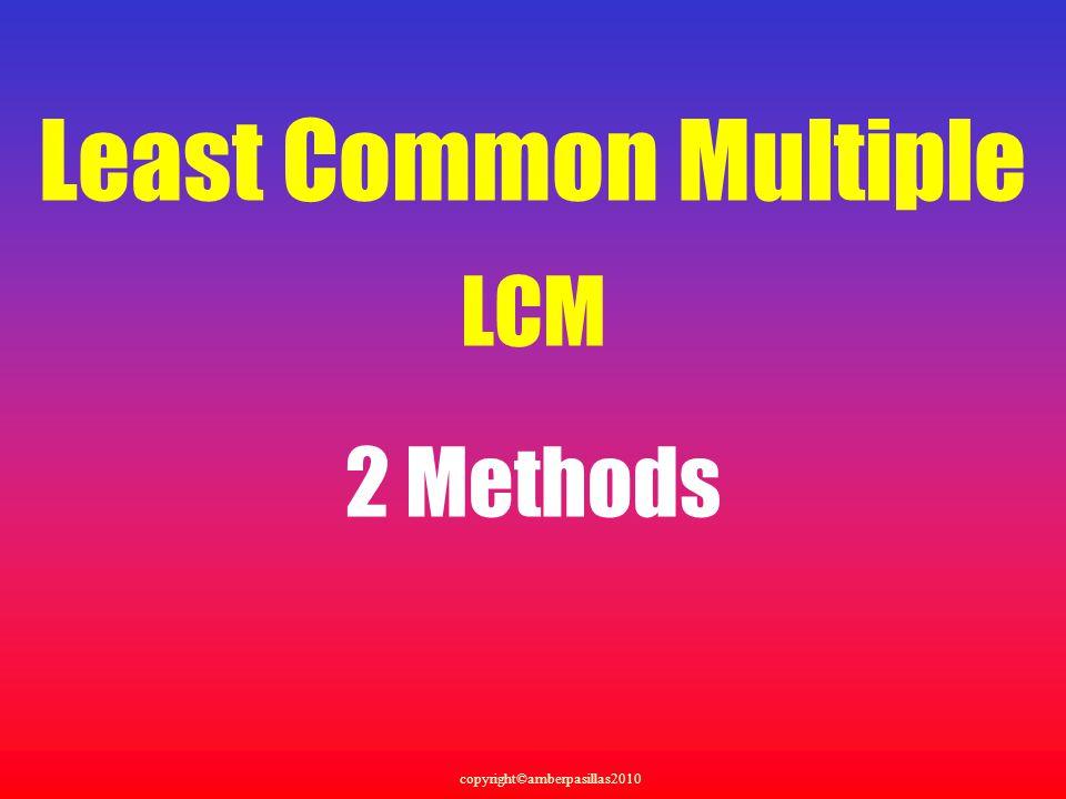 copyright©amberpasillas2010 Least Common Multiple LCM 2 Methods