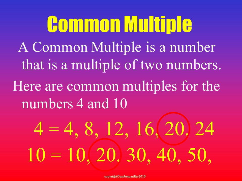 copyright©amberpasillas2010 Common Multiple A Common Multiple is a number that is a multiple of two numbers.