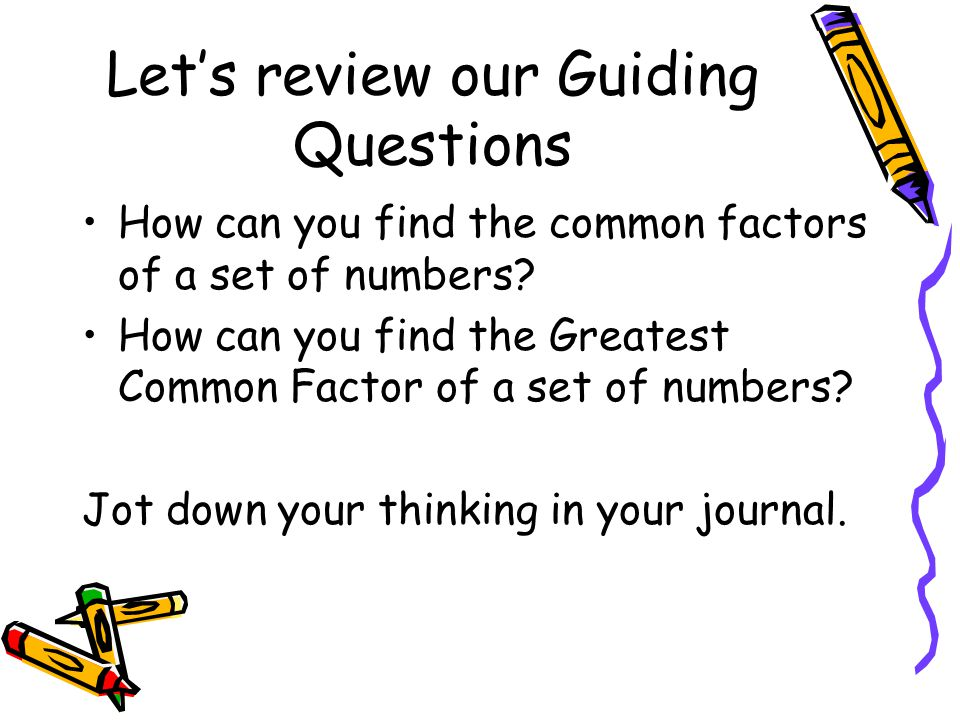 Let's review our Guiding Questions How can you find the common factors of a set of numbers? How can you find the Greatest Common Factor of a set of nu