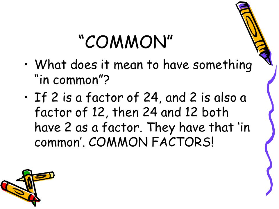 """""""COMMON"""" What does it mean to have something """"in common""""? If 2 is a factor of 24, and 2 is also a factor of 12, then 24 and 12 both have 2 as a factor"""