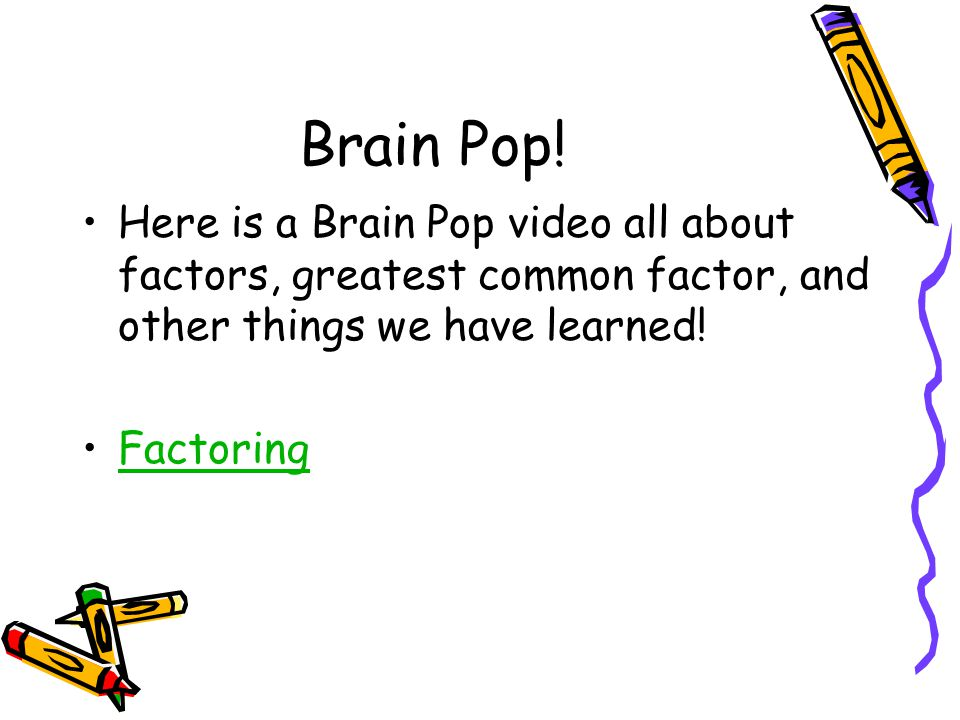 Brain Pop! Here is a Brain Pop video all about factors, greatest common factor, and other things we have learned! Factoring