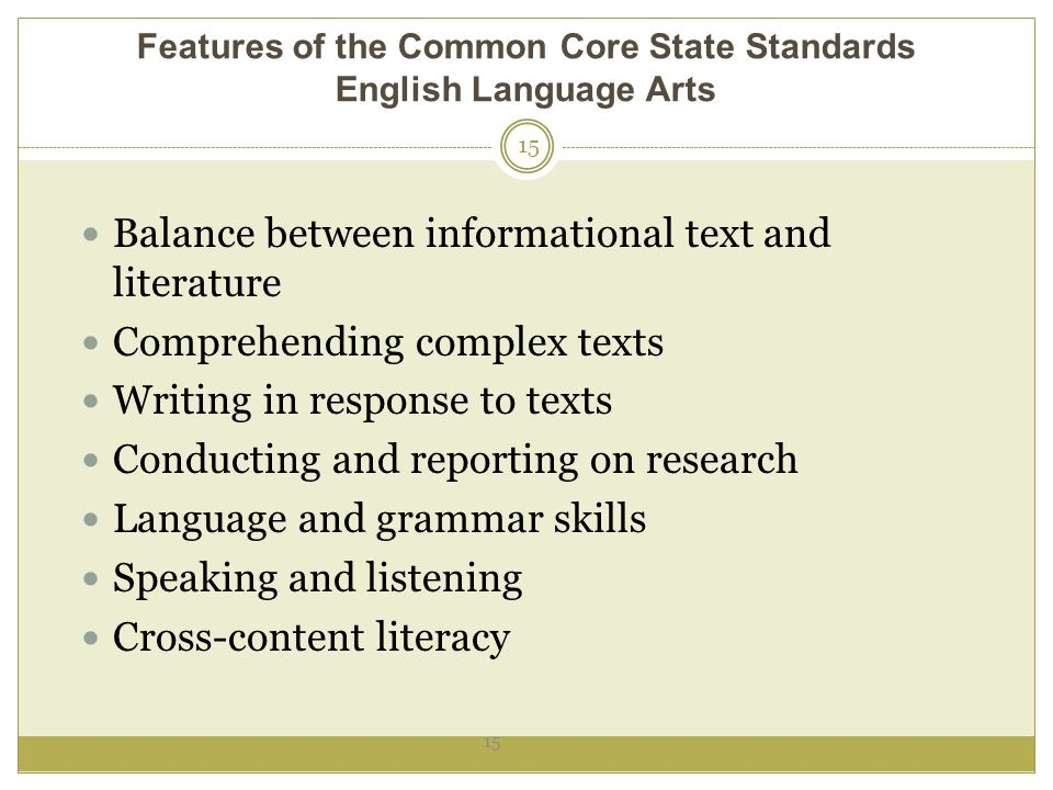 Features of the Common Core State Standards English Language Arts 15 Balance between informational text and literature Comprehending complex texts Writing in response to texts Conducting and reporting on research Language and grammar skills Speaking and listening Cross-content literacy 15