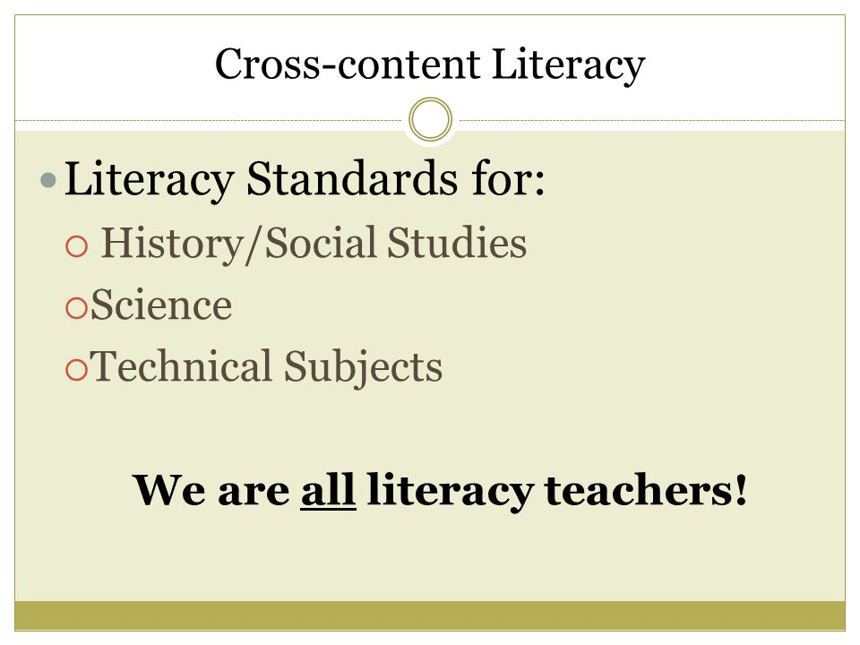 Cross-content Literacy Literacy Standards for:  History/Social Studies  Science  Technical Subjects We are all literacy teachers!