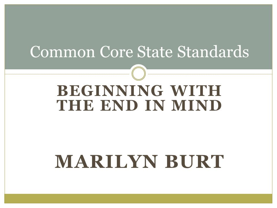 BEGINNING WITH THE END IN MIND MARILYN BURT Common Core State Standards