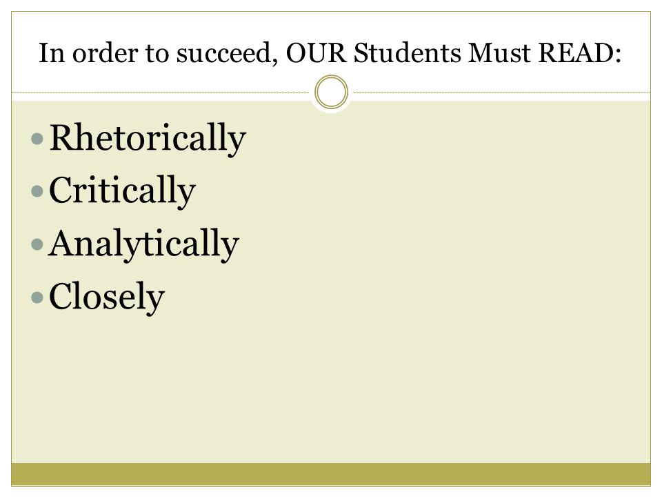 In order to succeed, OUR Students Must READ: Rhetorically Critically Analytically Closely