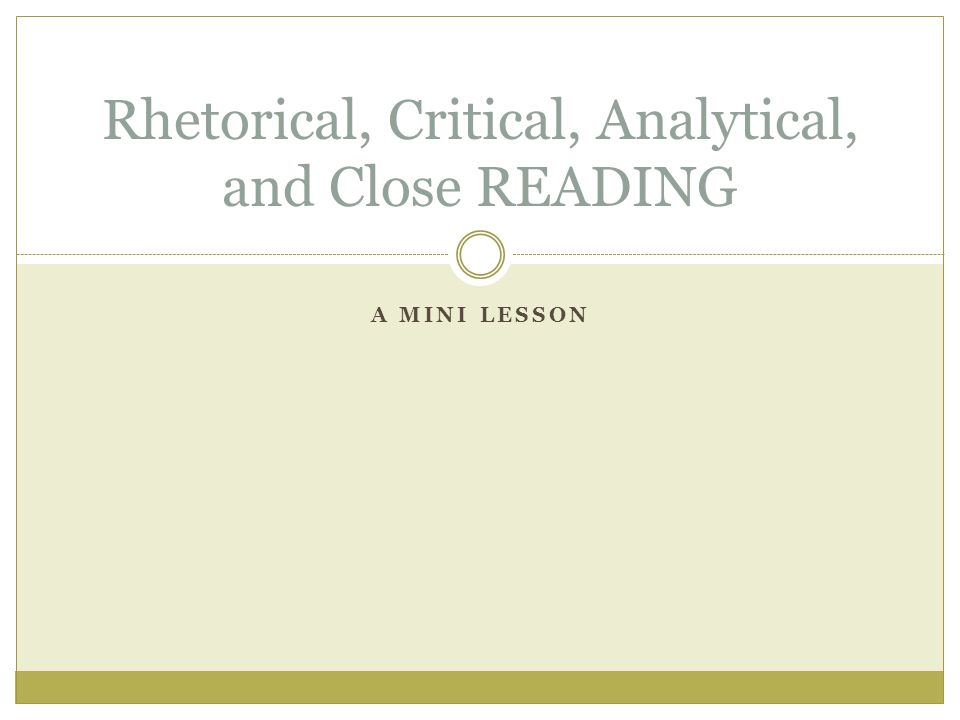 A MINI LESSON Rhetorical, Critical, Analytical, and Close READING