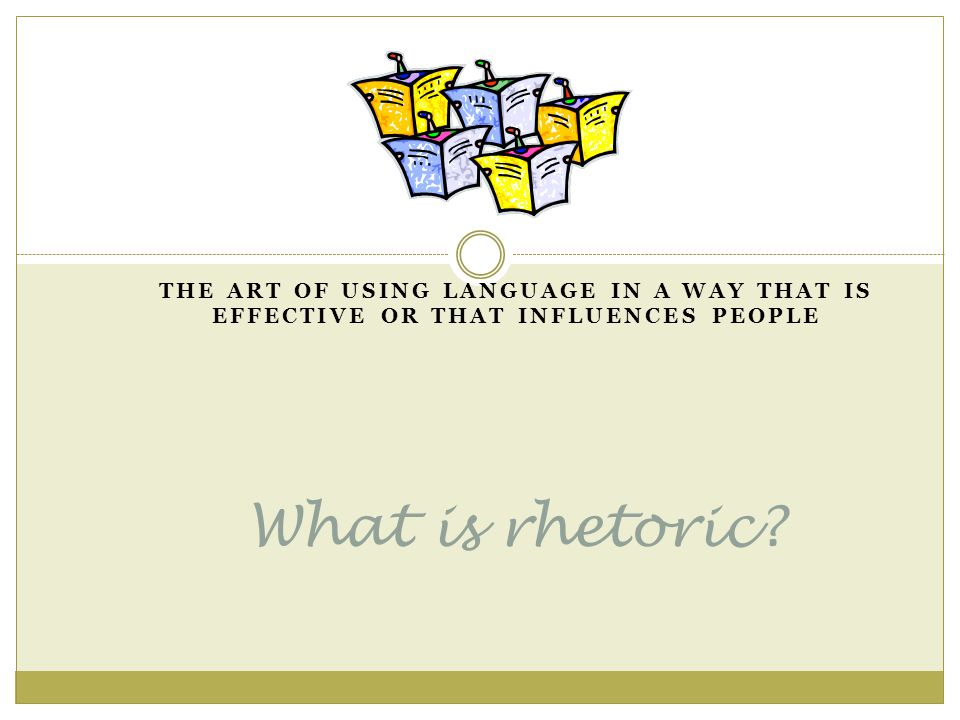 What is rhetoric THE ART OF USING LANGUAGE IN A WAY THAT IS EFFECTIVE OR THAT INFLUENCES PEOPLE