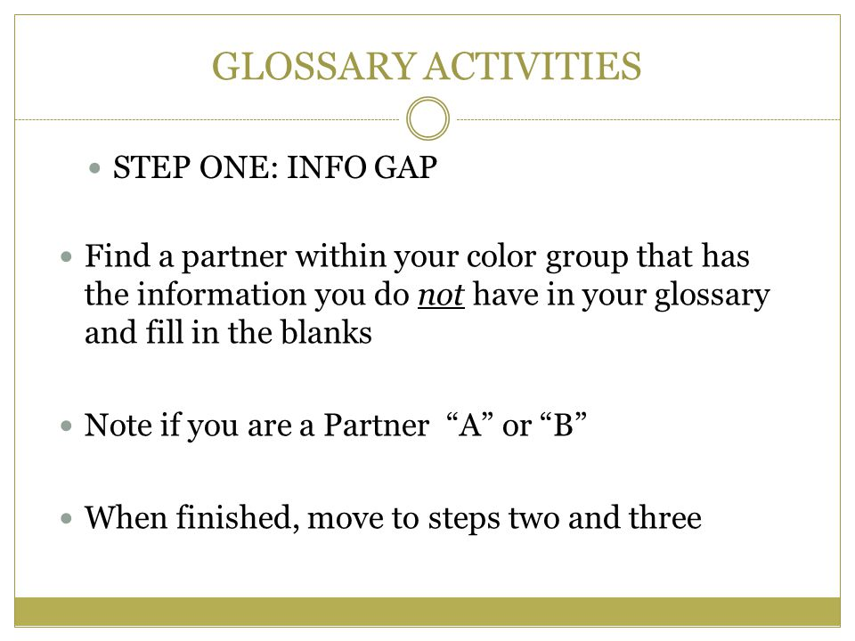 GLOSSARY ACTIVITIES STEP ONE: INFO GAP Find a partner within your color group that has the information you do not have in your glossary and fill in the blanks Note if you are a Partner A or B When finished, move to steps two and three