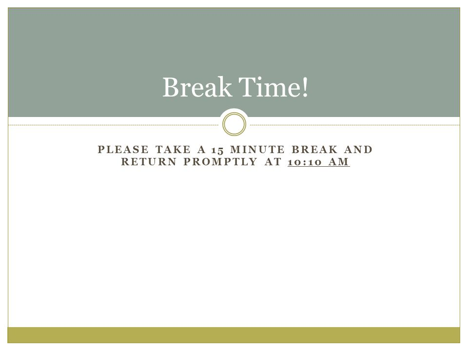PLEASE TAKE A 15 MINUTE BREAK AND RETURN PROMPTLY AT 10:10 AM Break Time!