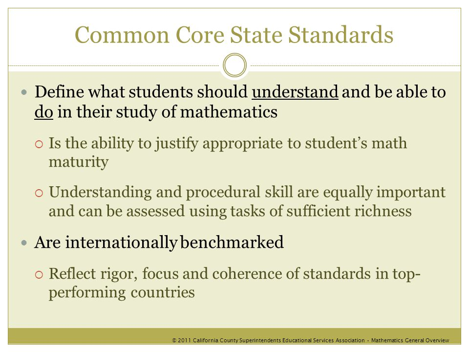 Common Core State Standards Define what students should understand and be able to do in their study of mathematics  Is the ability to justify appropriate to student's math maturity  Understanding and procedural skill are equally important and can be assessed using tasks of sufficient richness Are internationally benchmarked  Reflect rigor, focus and coherence of standards in top- performing countries © 2011 California County Superintendents Educational Services Association Mathematics General Overview