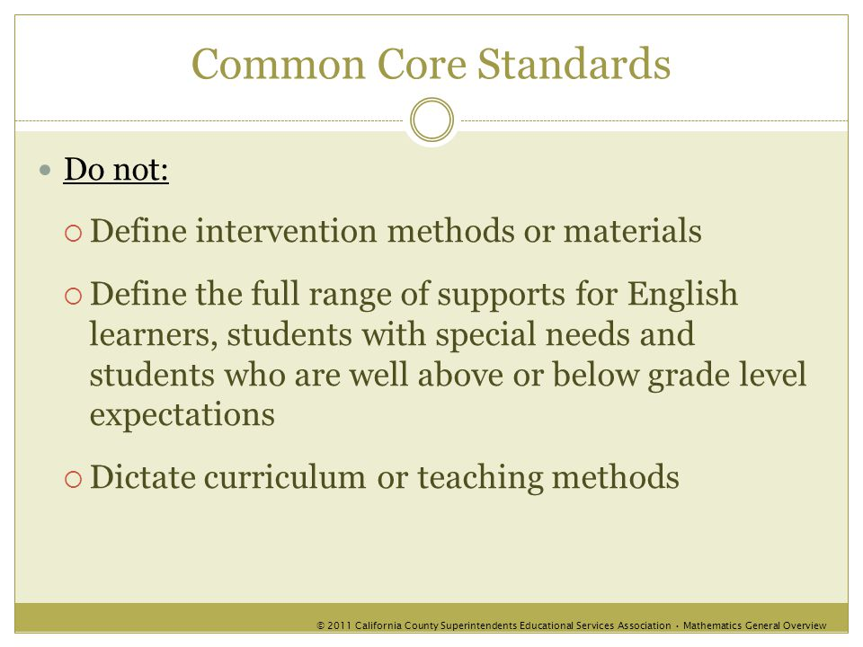 Common Core Standards Do not:  Define intervention methods or materials  Define the full range of supports for English learners, students with special needs and students who are well above or below grade level expectations  Dictate curriculum or teaching methods © 2011 California County Superintendents Educational Services Association Mathematics General Overview