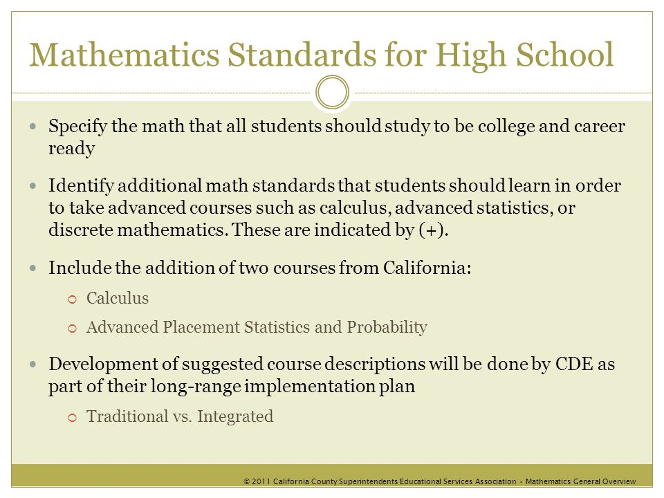 Mathematics Standards for High School Specify the math that all students should study to be college and career ready Identify additional math standards that students should learn in order to take advanced courses such as calculus, advanced statistics, or discrete mathematics.