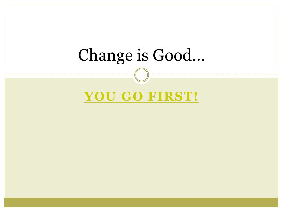YOU GO FIRST! Change is Good…