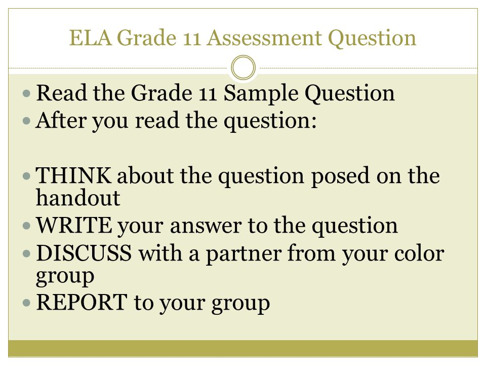 ELA Grade 11 Assessment Question Read the Grade 11 Sample Question After you read the question: THINK about the question posed on the handout WRITE your answer to the question DISCUSS with a partner from your color group REPORT to your group