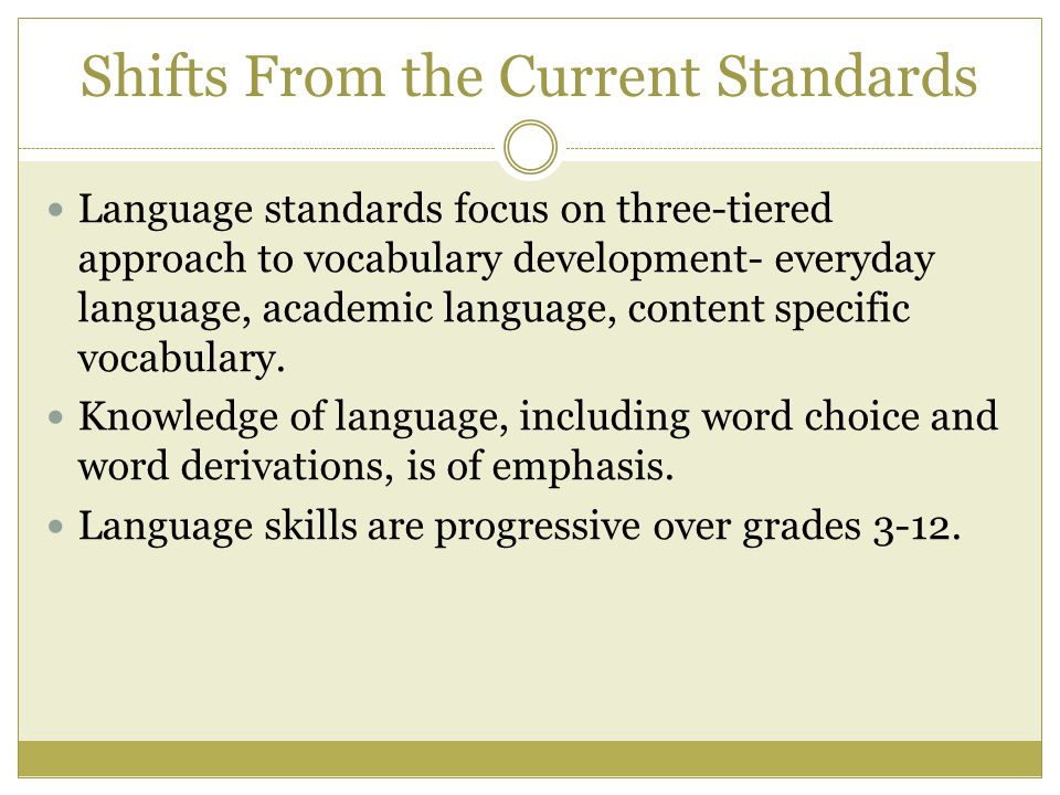 Shifts From the Current Standards Language standards focus on three-tiered approach to vocabulary development- everyday language, academic language, content specific vocabulary.