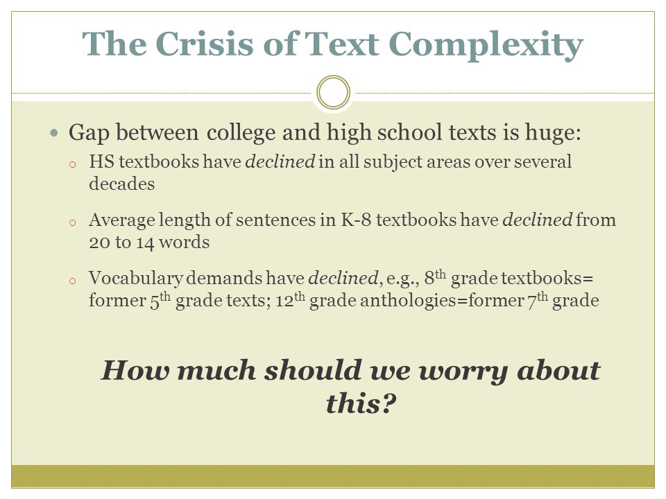 The Crisis of Text Complexity Gap between college and high school texts is huge: o HS textbooks have declined in all subject areas over several decades o Average length of sentences in K-8 textbooks have declined from 20 to 14 words o Vocabulary demands have declined, e.g., 8 th grade textbooks= former 5 th grade texts; 12 th grade anthologies=former 7 th grade How much should we worry about this