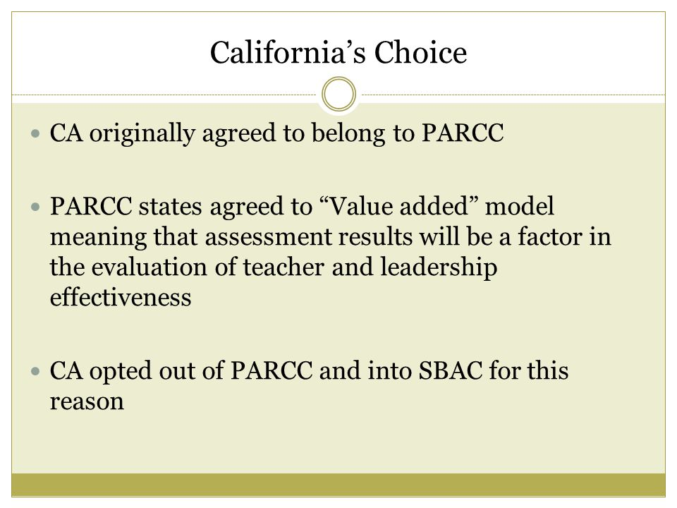 California's Choice CA originally agreed to belong to PARCC PARCC states agreed to Value added model meaning that assessment results will be a factor in the evaluation of teacher and leadership effectiveness CA opted out of PARCC and into SBAC for this reason