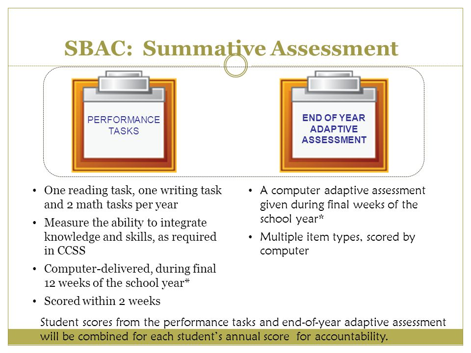 PERFORMANCE TASKS END OF YEAR ADAPTIVE ASSESSMENT A computer adaptive assessment given during final weeks of the school year* Multiple item types, scored by computer SBAC: Summative Assessment One reading task, one writing task and 2 math tasks per year Measure the ability to integrate knowledge and skills, as required in CCSS Computer-delivered, during final 12 weeks of the school year* Scored within 2 weeks Student scores from the performance tasks and end-of-year adaptive assessment will be combined for each student's annual score for accountability.
