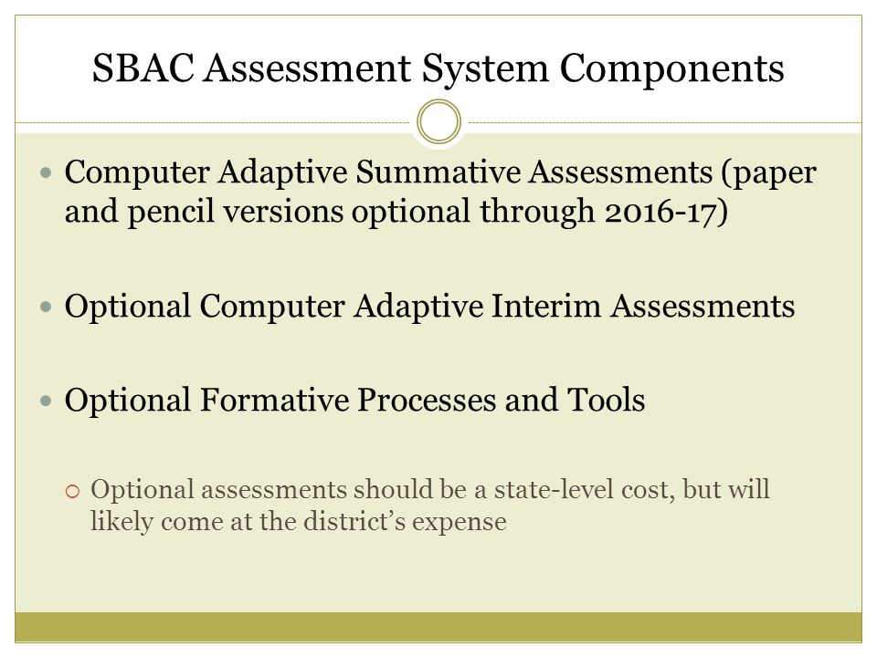 SBAC Assessment System Components Computer Adaptive Summative Assessments (paper and pencil versions optional through ) Optional Computer Adaptive Interim Assessments Optional Formative Processes and Tools  Optional assessments should be a state-level cost, but will likely come at the district's expense