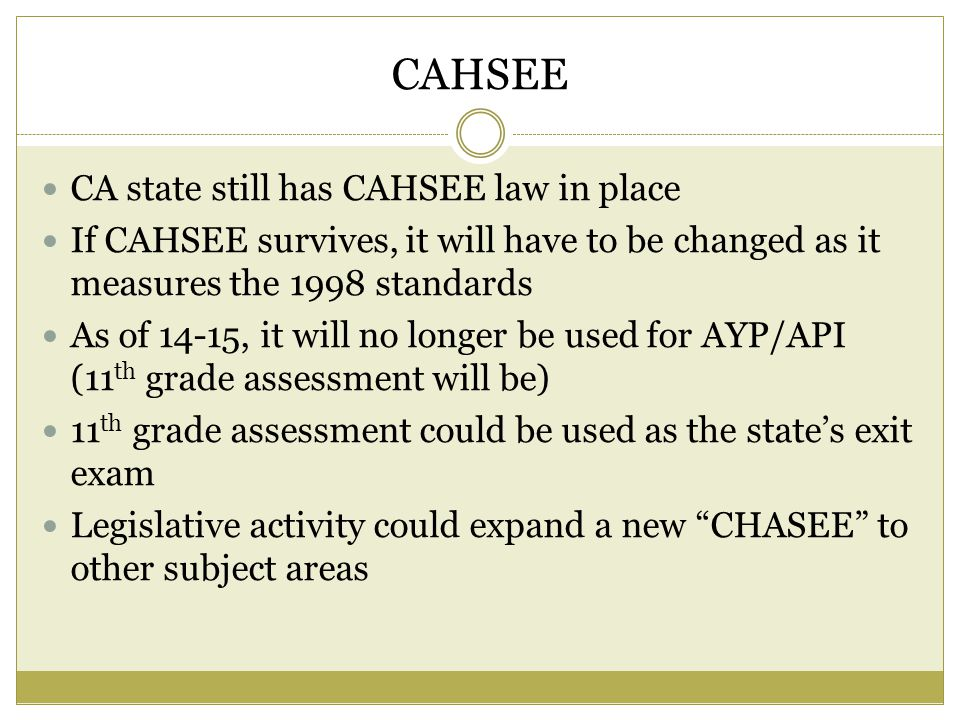 CAHSEE CA state still has CAHSEE law in place If CAHSEE survives, it will have to be changed as it measures the 1998 standards As of 14-15, it will no longer be used for AYP/API (11 th grade assessment will be) 11 th grade assessment could be used as the state's exit exam Legislative activity could expand a new CHASEE to other subject areas