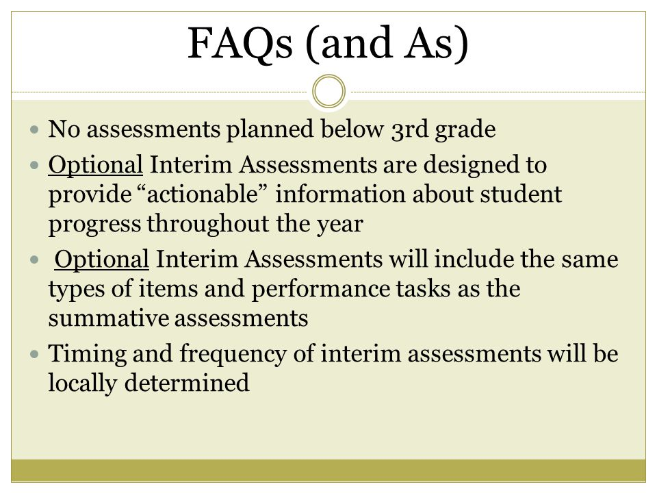 FAQs (and As) No assessments planned below 3rd grade Optional Interim Assessments are designed to provide actionable information about student progress throughout the year Optional Interim Assessments will include the same types of items and performance tasks as the summative assessments Timing and frequency of interim assessments will be locally determined