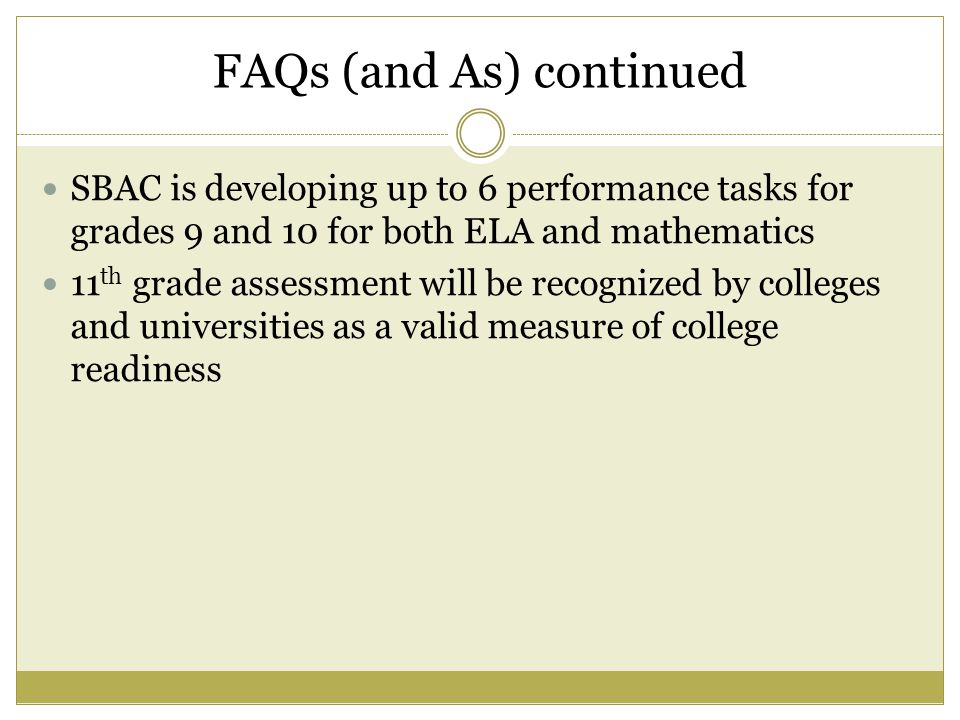 FAQs (and As) continued SBAC is developing up to 6 performance tasks for grades 9 and 10 for both ELA and mathematics 11 th grade assessment will be recognized by colleges and universities as a valid measure of college readiness
