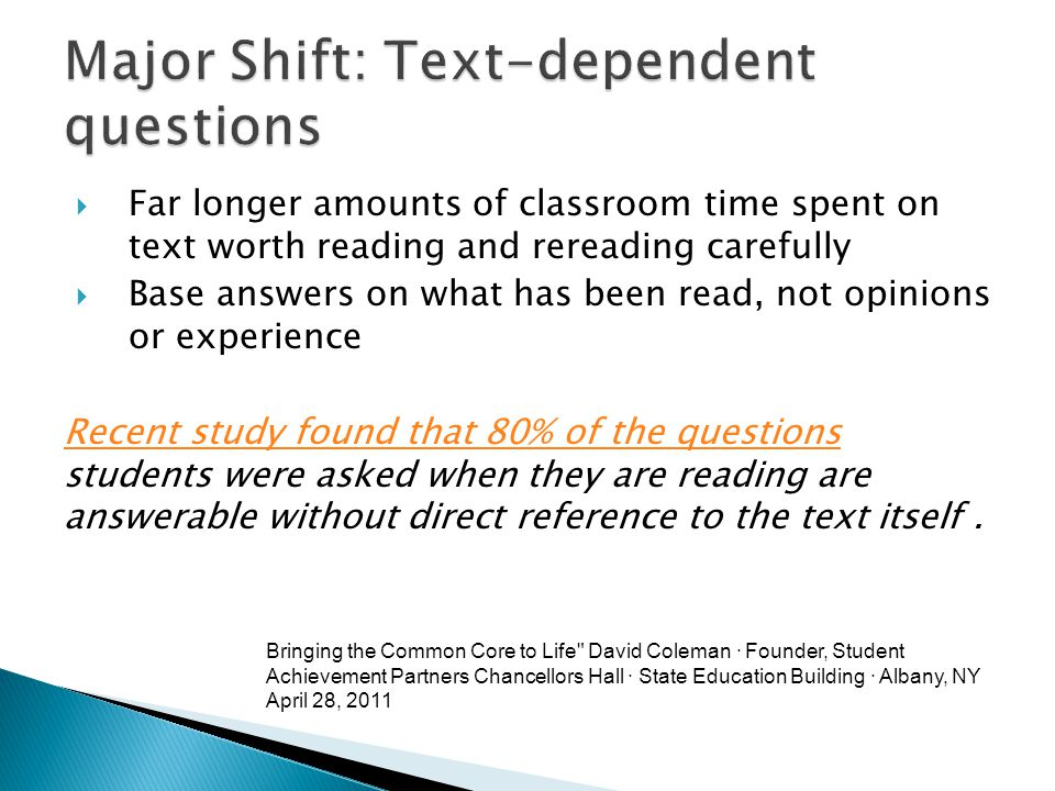  Far longer amounts of classroom time spent on text worth reading and rereading carefully  Base answers on what has been read, not opinions or experience Recent study found that 80% of the questions Recent study found that 80% of the questions students were asked when they are reading are answerable without direct reference to the text itself.
