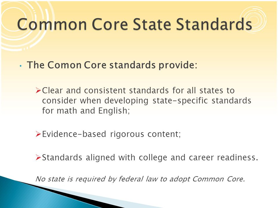 The Comon Core standards provide:  Clear and consistent standards for all states to consider when developing state-specific standards for math and English;  Evidence-based rigorous content;  Standards aligned with college and career readiness.