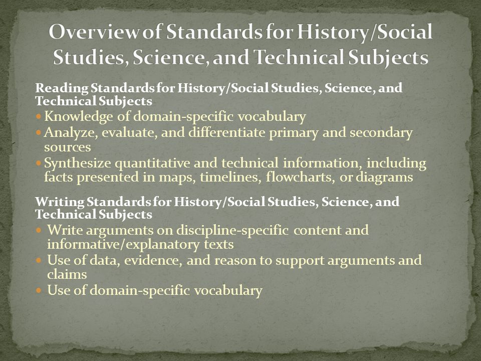 Reading Standards for History/Social Studies, Science, and Technical Subjects Knowledge of domain-specific vocabulary Analyze, evaluate, and differentiate primary and secondary sources Synthesize quantitative and technical information, including facts presented in maps, timelines, flowcharts, or diagrams Writing Standards for History/Social Studies, Science, and Technical Subjects Write arguments on discipline-specific content and informative/explanatory texts Use of data, evidence, and reason to support arguments and claims Use of domain-specific vocabulary