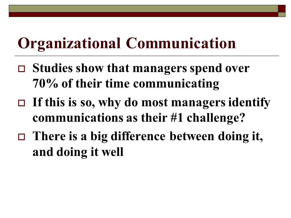 Organizational Communication  Studies show that managers spend over 70% of their time communicating  If this is so, why do most managers identify co