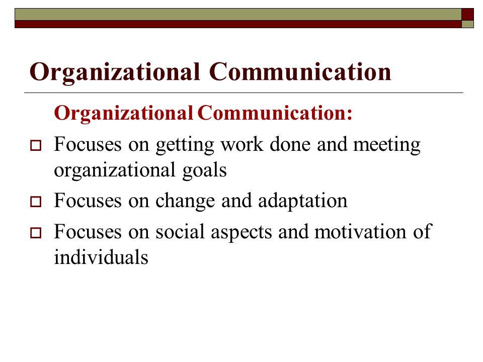 Organizational Communication Organizational Communication:  Focuses on getting work done and meeting organizational goals  Focuses on change and ada