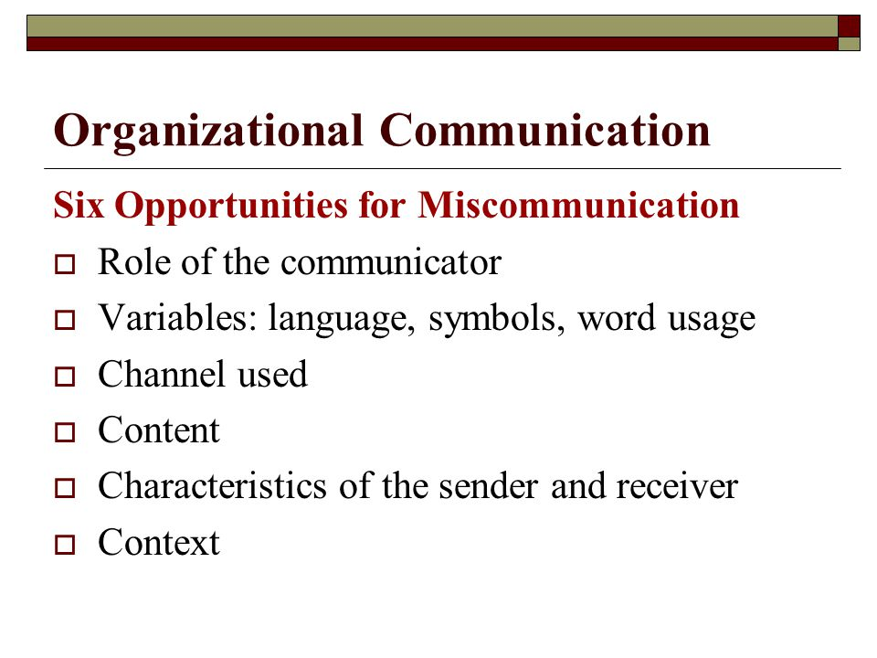 Organizational Communication Six Opportunities for Miscommunication  Role of the communicator  Variables: language, symbols, word usage  Channel us