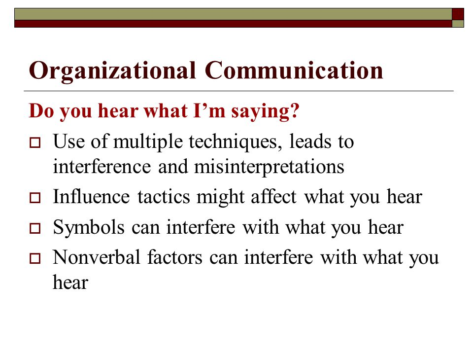 Organizational Communication Do you hear what I'm saying?  Use of multiple techniques, leads to interference and misinterpretations  Influence tacti