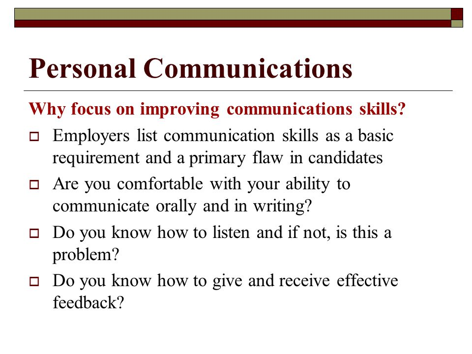 Personal Communications Why focus on improving communications skills?  Employers list communication skills as a basic requirement and a primary flaw