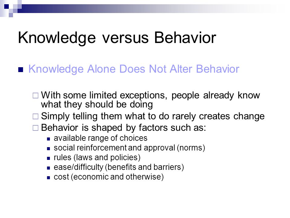Knowledge versus Behavior Knowledge Alone Does Not Alter Behavior  With some limited exceptions, people already know what they should be doing  Simp