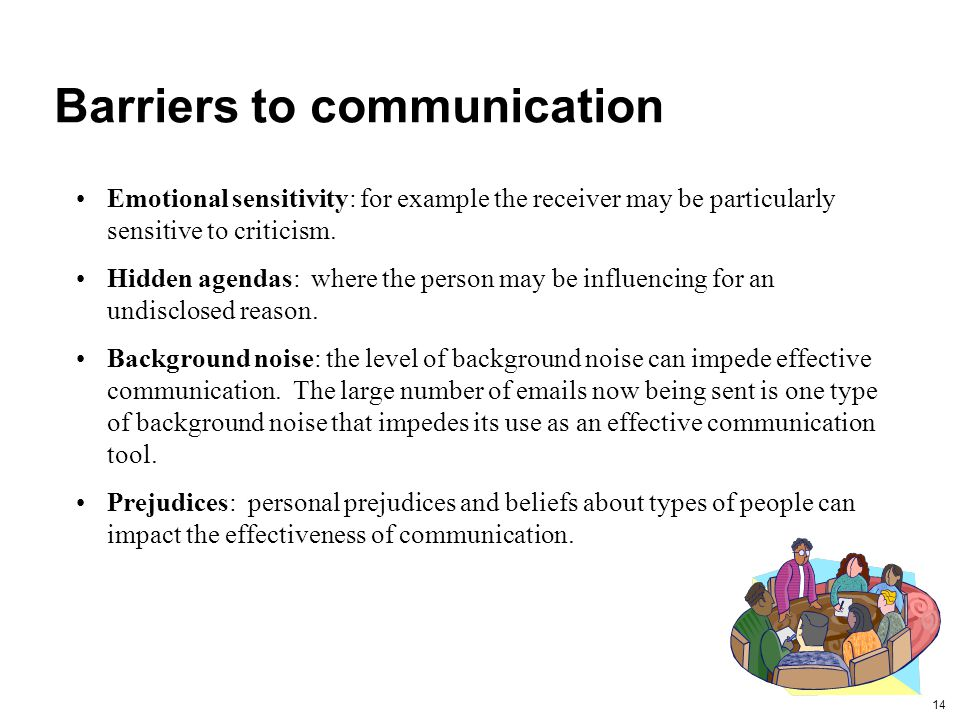 14 Barriers to communication Emotional sensitivity: for example the receiver may be particularly sensitive to criticism.