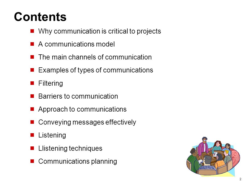 2 Contents  Why communication is critical to projects  A communications model  The main channels of communication  Examples of types of communications  Filtering  Barriers to communication  Approach to communications  Conveying messages effectively  Listening  Llistening techniques  Communications planning